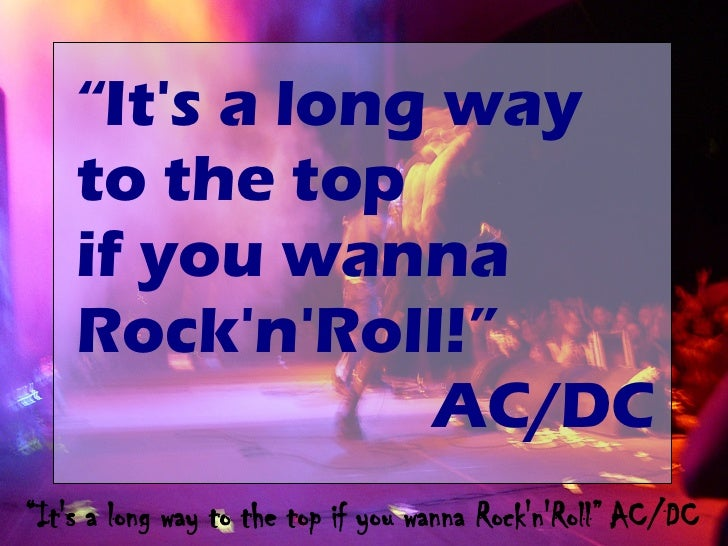 """It's a long way     to the top     if you wanna     Rock'n'Roll!""                 AC/DC ""It's a long way to the top if yo..."