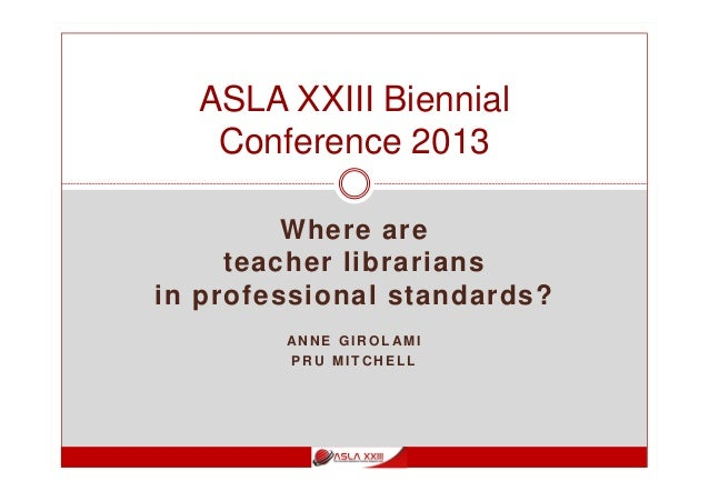 Where are teacher librarians in professional standards? AN N E G I R O L AM I P R U M I T C H E L L ASLA XXIII Biennial Co...