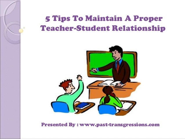 5 Tips To Maintain A Proper Teacher-Student Relationship Presented By : www.past-transgressions.com