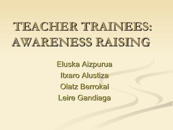 TEACHER TRAINEES: AWARENESS RAISING  Eluska Aizpurua Itxaro Alustiza Olatz Berrokal Leire Gandiaga