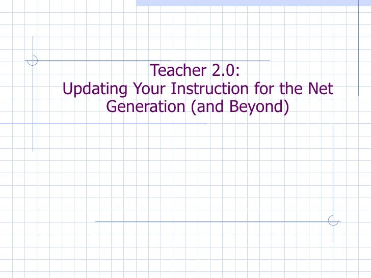 Teacher 2.0:  Updating Your Instruction for the Net Generation (and Beyond)