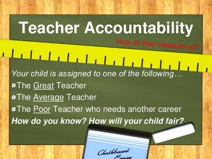 Teacher Accountability<br />How do they measure up?<br />Your child is assigned to one of the following…<br />The Great Te...