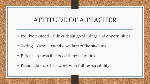 a good teacher should have positive attitude As a new academic year gets under way, it could also help you improve your outlook – and sustain that positivity i've before you step back into the classroom, take a positive inventory of your strengths, skills and best traits, along with the goals that you are working towards and those that you have already.