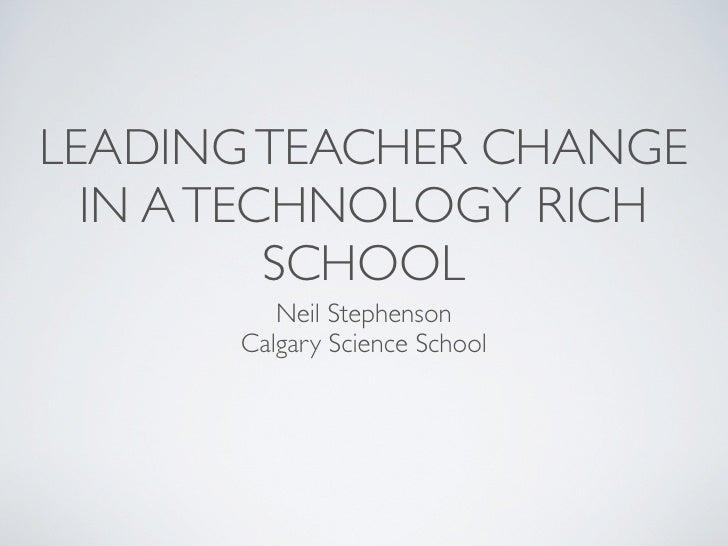 LEADING TEACHER CHANGE  IN A TECHNOLOGY RICH          SCHOOL         Neil Stephenson      Calgary Science School