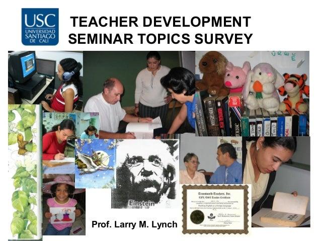 TEACHER DEVELOPMENT SEMINAR TOPICS SURVEY Prof. Larry M. Lynch