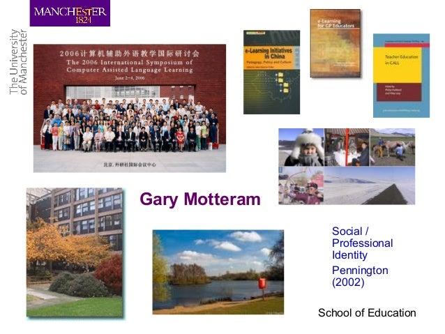 School of Education Gary Motteram Social / Professional Identity Pennington (2002)
