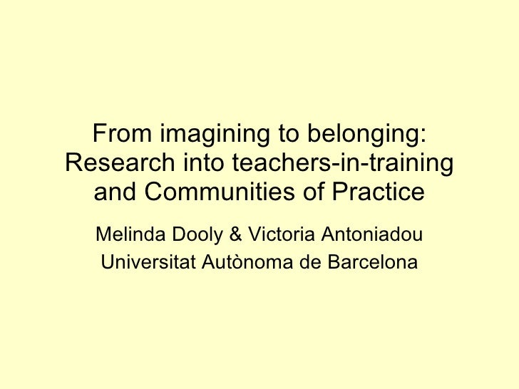 From imagining to belonging: Research into teachers-in-training and Communities of Practice Melinda Dooly & Victoria Anton...