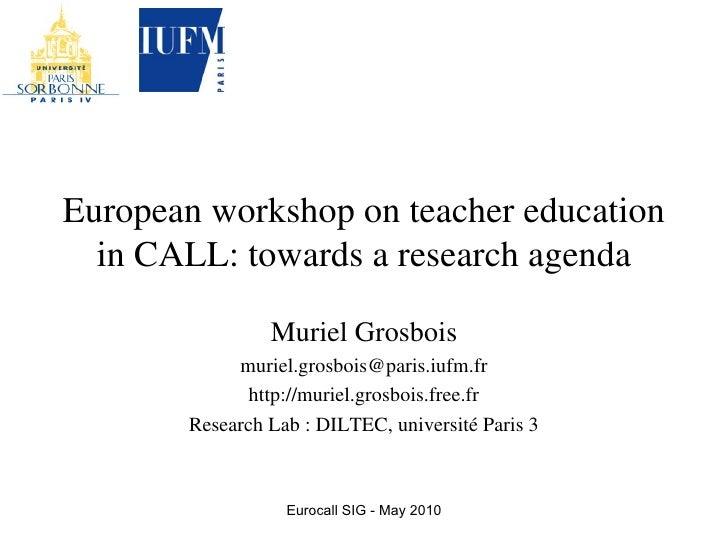European workshop on teacher education in CALL: towards a research agenda Muriel Grosbois [email_address] http://muriel.gr...
