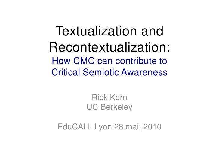 Textualization and Recontextualization: How CMC can contribute to Critical Semiotic Awareness<br />Rick Kern<br />UC Berke...