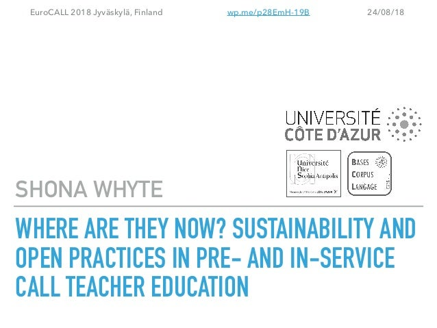 WHERE ARE THEY NOW? SUSTAINABILITY AND OPEN PRACTICES IN PRE- AND IN-SERVICE CALL TEACHER EDUCATION SHONA WHYTE EuroCALL 2...