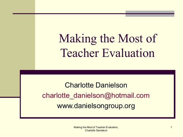 Making the Most of Teacher Evaluation, Charlotte Danielson 1 Making the Most of Teacher Evaluation Charlotte Danielson cha...