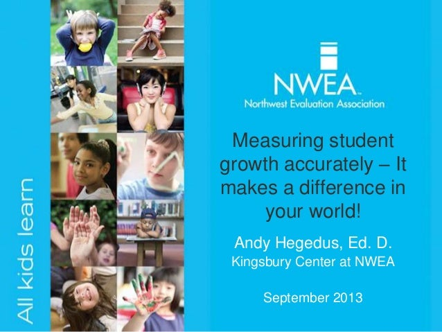 Andy Hegedus, Ed. D. Kingsbury Center at NWEA September 2013 Measuring student growth accurately – It makes a difference i...