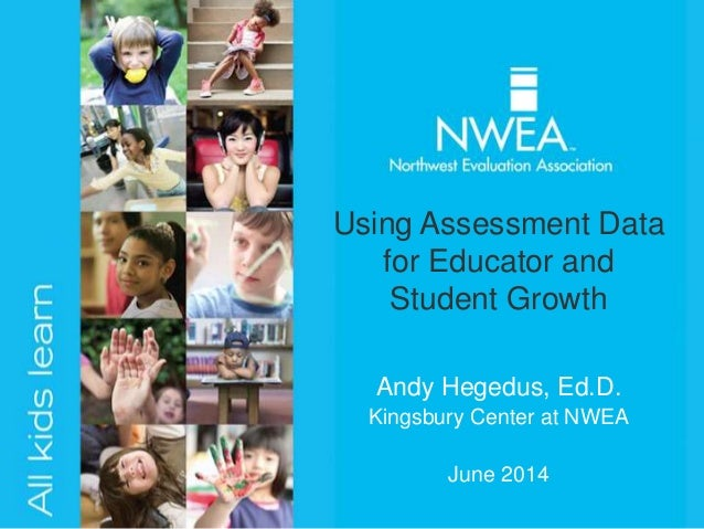 Andy Hegedus, Ed.D. Kingsbury Center at NWEA June 2014 Using Assessment Data for Educator and Student Growth