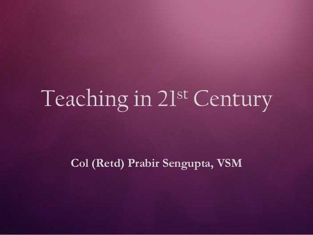 Teaching in 21st Century Col (Retd) Prabir Sengupta, VSM