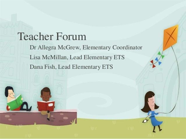Teacher ForumDr Allegra McGrew, Elementary CoordinatorLisa McMillan, Lead Elementary ETSDana Fish, Lead Elementary ETS