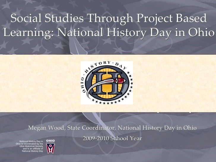 Social Studies Through Project Based Learning: National History Day in Ohio         Megan Wood, State Coordinator, Nationa...