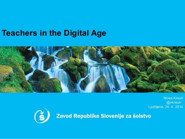 Teachers in the Digital Age Nives Kreuh @nkreuh Ljubljana, 24. 4. 2014