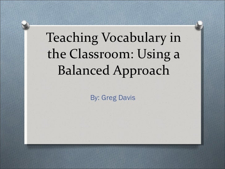 Teaching Vocabulary in the Classroom: Using a Balanced Approach By: Greg Davis