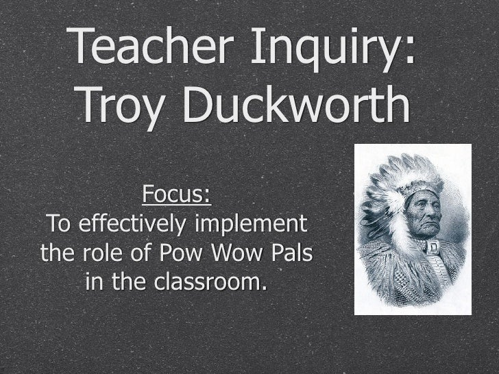 Teacher Inquiry:   Troy Duckworth            Focus:  To effectively implement the role of Pow Wow Pals     in the classroo...