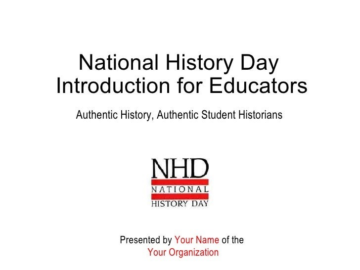 National History Day  Introduction for Educators Authentic History, Authentic Student Historians Presented by  Your Name  ...