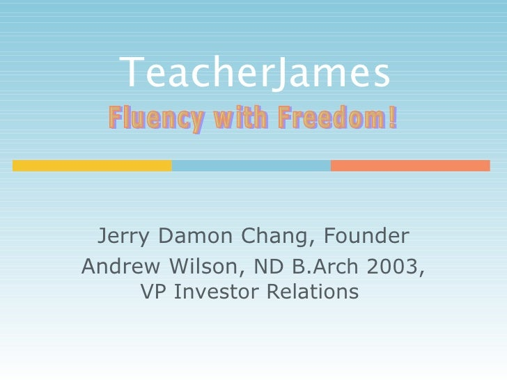 TeacherJames  Jerry Damon Chang, Founder Andrew Wilson,  ND B.Arch 2003, VP Investor Relations   Fluency with Freedom!