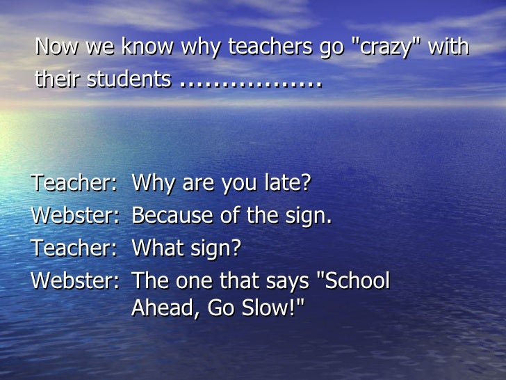 "Now we know why teachers go ""crazy"" with their students  ................. <ul><li>Teacher: Why are you late? </..."
