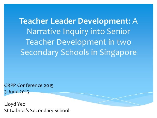 Teacher Leader Development: A Narrative Inquiry into Senior Teacher Development in two Secondary Schools in Singapore CRPP...