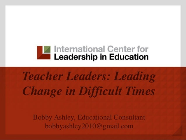 Teacher Leaders: Leading Change in Difficult Times Bobby Ashley, Educational Consultant bobbyashley2010@gmail.com