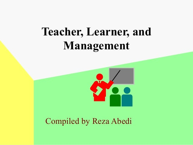 Teacher, Learner, and Management  Compiled by Reza Abedi