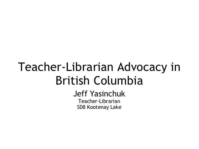 Teacher-Librarian Advocacy in      British Columbia         Jeff Yasinchuk          Teacher-Librarian          SD8 Kootena...