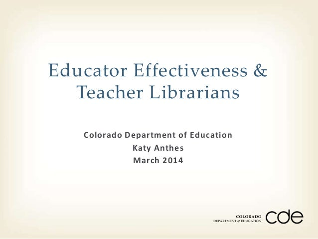 Colorado Department of Education Katy Anthes March 2014 Educator Effectiveness & Teacher Librarians