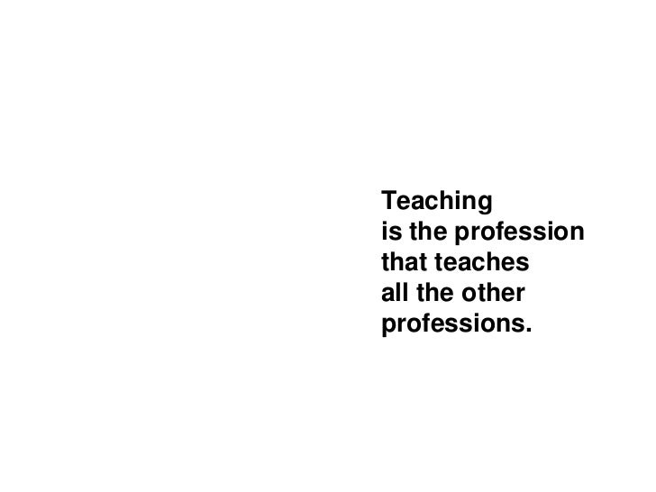 Teachingis the professionthat teachesall the otherprofessions.