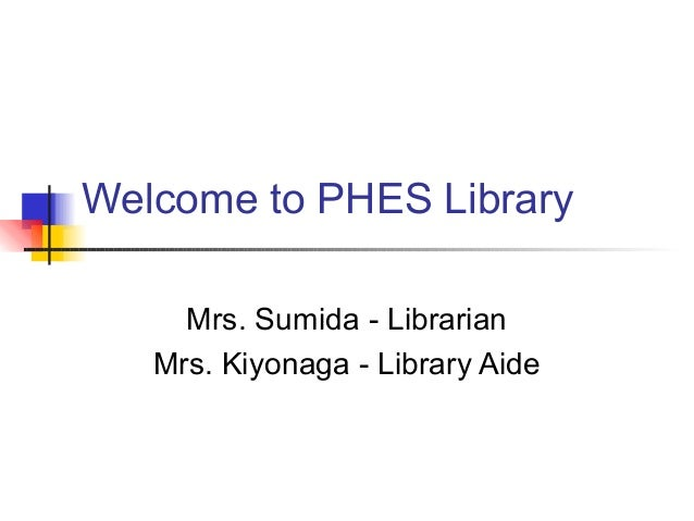 Welcome to PHES Library Mrs. Sumida - Librarian Mrs. Kiyonaga - Library Aide
