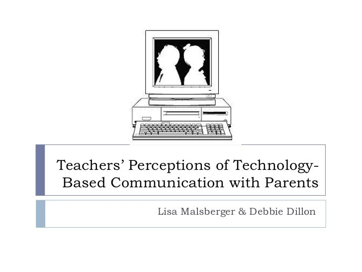 Teachers' Perceptions of Technology- Based Communication with Parents             Lisa Malsberger & Debbie Dillon