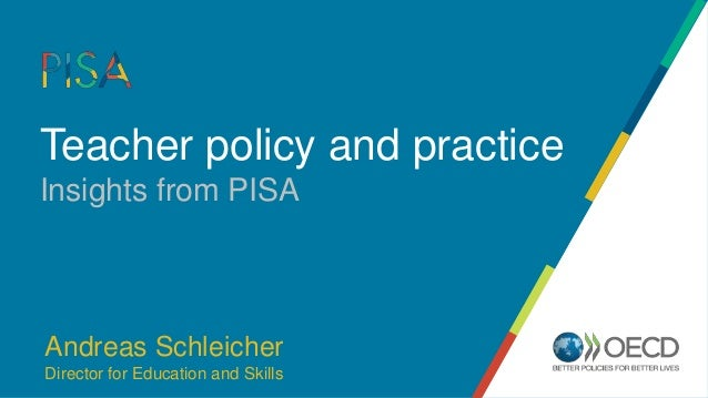 Teacher policy and practice Insights from PISA Andreas Schleicher Director for Education and Skills
