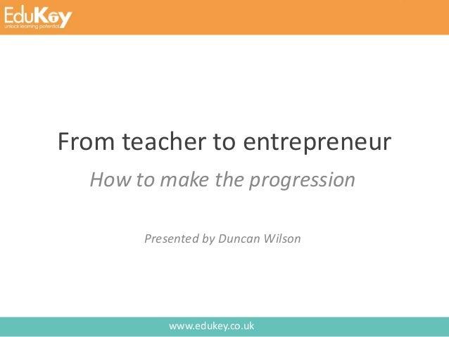 www.edukey.co.uk From teacher to entrepreneur How to make the progression Presented by Duncan Wilson