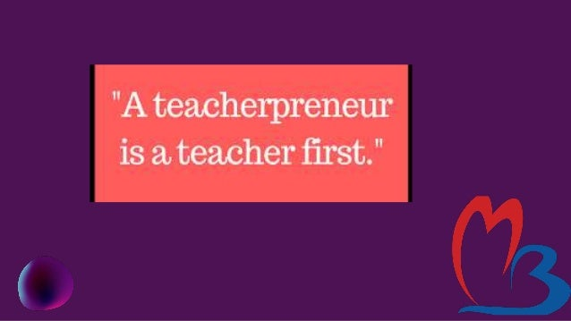 Benefits to become a Teacherpreneur It Increases Your Impact. I It Will Make You A Better Teacher. Teaching Can be Continu...