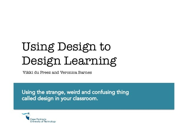 Using Design to Design Learning Vikki du Preez and Veronica Barnes  Using the strange, weird and confusing thing called de...