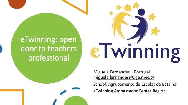 eTwinning: open door to teachers professional Miguela Fernandes |Portugal miguela.fernandes@dge.mec.pt School: Agrupamento...