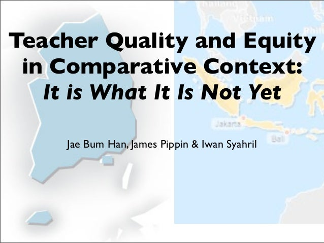 Teacher Quality and Equity in Comparative Context:   It is What It Is Not Yet     Jae Bum Han, James Pippin & Iwan Syahril