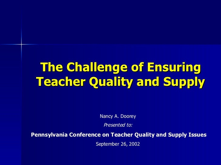 The Challenge of Ensuring Teacher Quality and Supply                       Nancy A. Doorey                         Present...