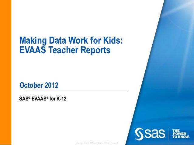 Making Data Work for Kids:EVAAS Teacher ReportsOctober 2012SAS® EVAAS® for K-12                       Copyright © 2010, SA...