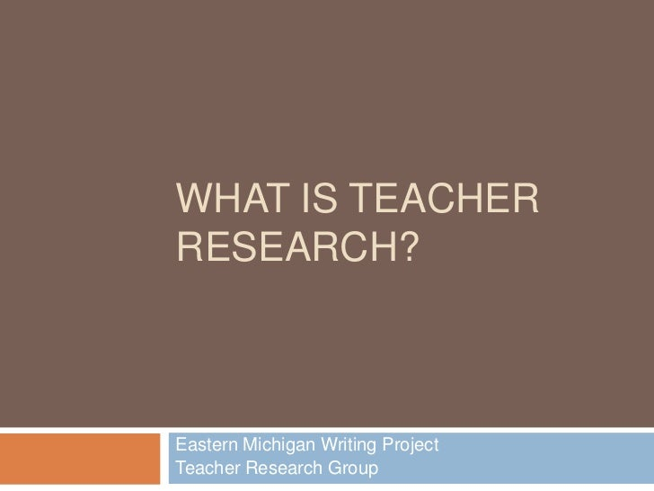 WHAT IS TEACHERRESEARCH?Eastern Michigan Writing ProjectTeacher Research Group
