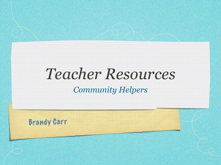 Teacher Resources                   Community HelpersBra n d y C a rr