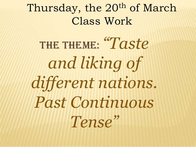 """Thursday, the 20th of March Class Work The theme: """"Taste and liking of different nations. Past Continuous Tense"""""""