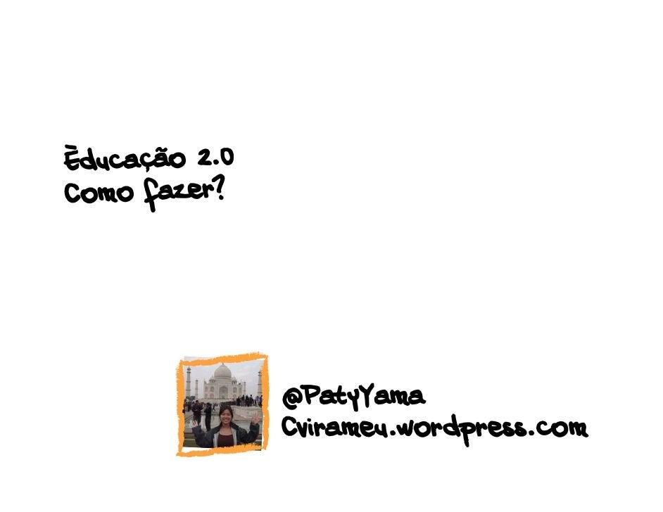 Èducação 2.0Como fazer?               @PatyYama               Cvirameu.wordpress.com