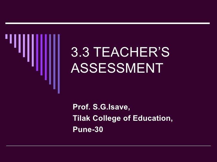 3.3 TEACHER'S ASSESSMENT Prof. S.G.Isave, Tilak College of Education, Pune-30