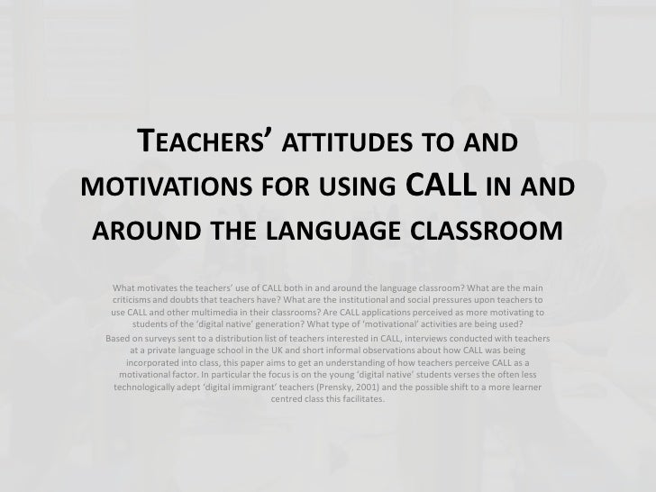 TEACHERS' ATTITUDES TO AND MOTIVATIONS FOR USING CALL IN AND AROUND THE LANGUAGE CLASSROOM   What motivates the teachers' ...