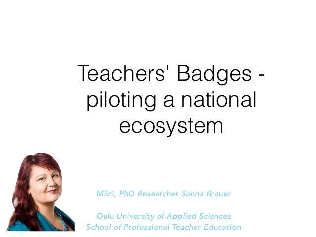 Teachers' Badges - piloting a national ecosystem MSci, PhD Researcher Sanna Brauer Oulu University of Applied Sciences Sch...