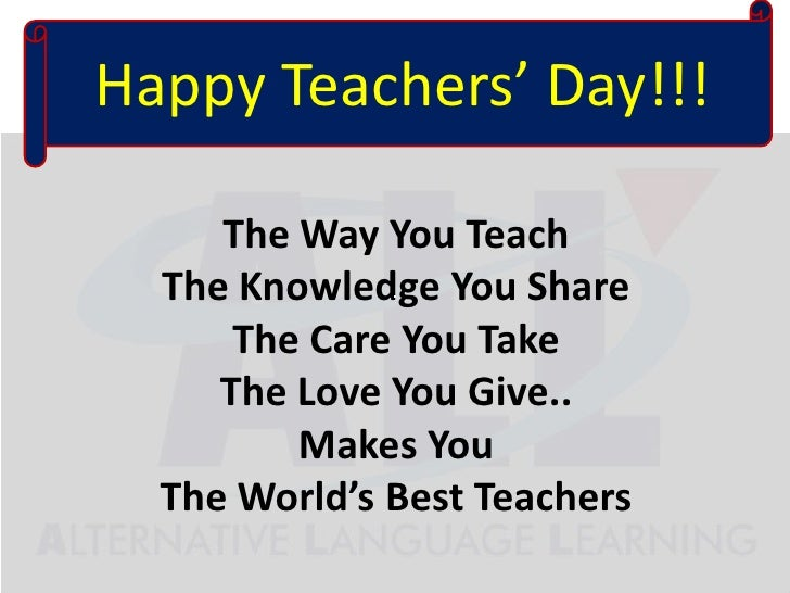 HappyTeachers' Day!!!<br />The Way You TeachThe Knowledge You ShareThe Care You TakeThe Love You Give..Makes YouThe W...